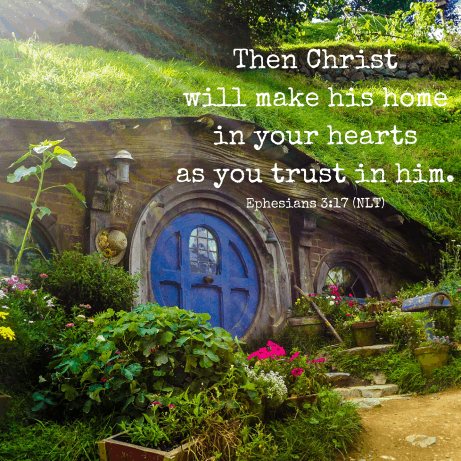 Then Christ will make his home in your hearts as you trust in him. - Ephesians 3:17 (NLT).