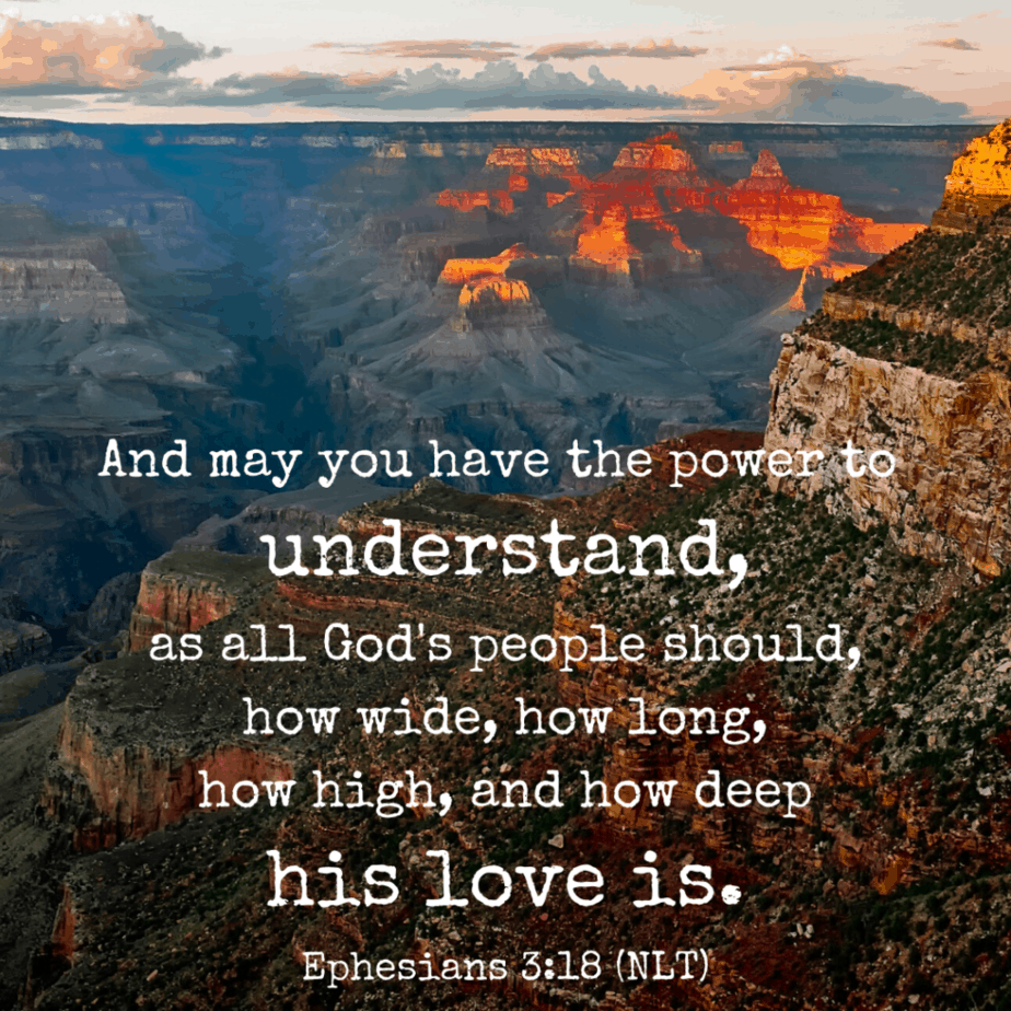 And may you have the power to understand, as all God's people should, how wide, how long, how high, and how deep his love is (Ephesians 3:18 NLT).