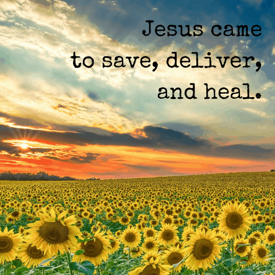 Jesus came to save, deliver, and heal.