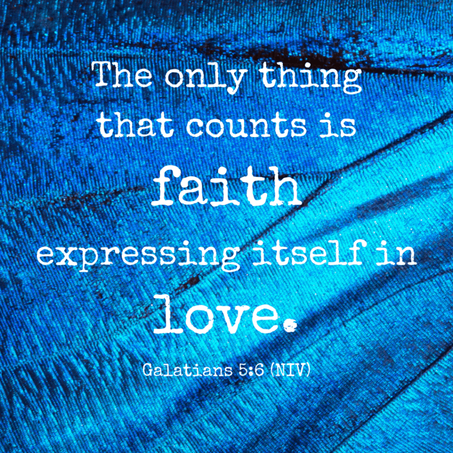 The only thing that counts is faith expressing itself in love. - Galatians 5:6 (NIV)