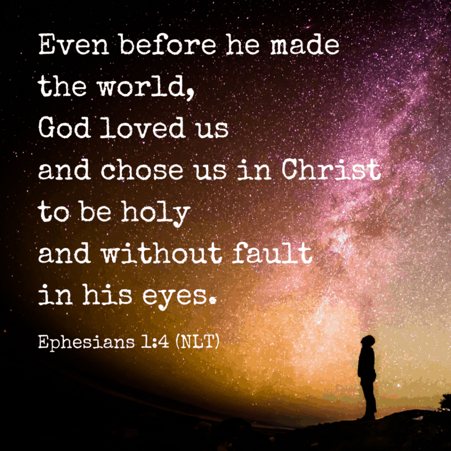 Even before he made the world, God loved us and chose us in Christ to be holy and without fault in his eyes (Ephesians 1:4 NLT).