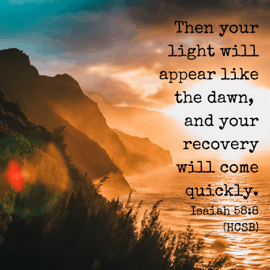 Then your light will appear like the dawn, and your recovery will come quickly. Isaiah 58:8 (HCSB)