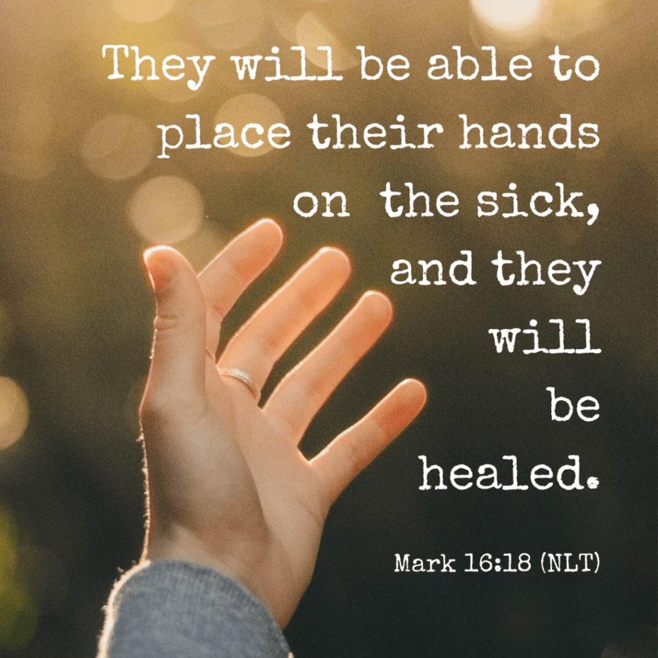 They will be able to place their hands on the sick, and they will be healed. Mark 16:18 (NLT).