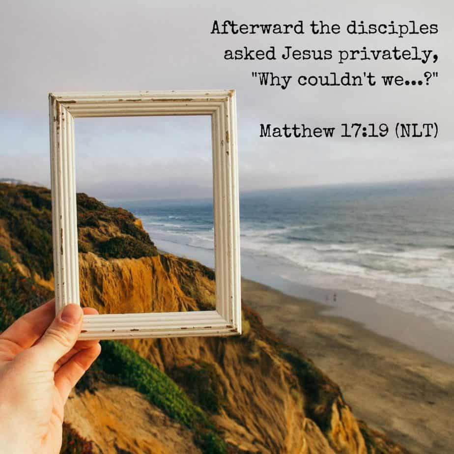 "Afterward the disciples asked Jesus privately, ""Why couldn't we...?"" Matthew 17:19 (NLT)"