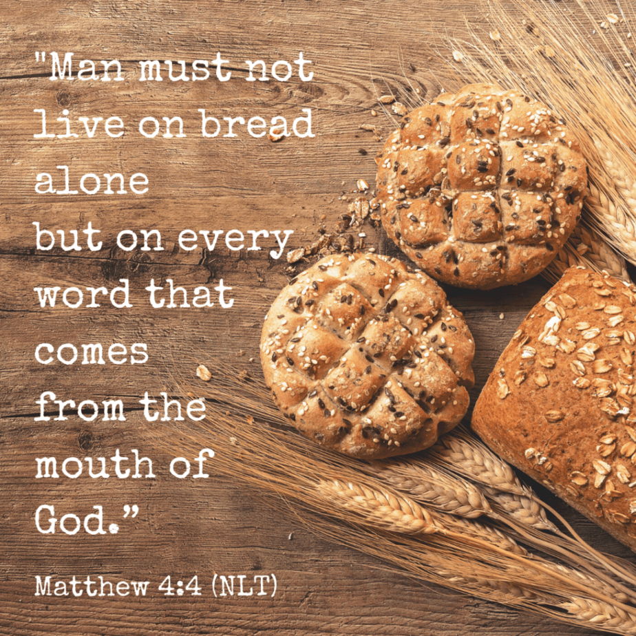 Man must not live on bread alone but on every word that comes from the mouth of God. - Matthew 4:4 (NLT)