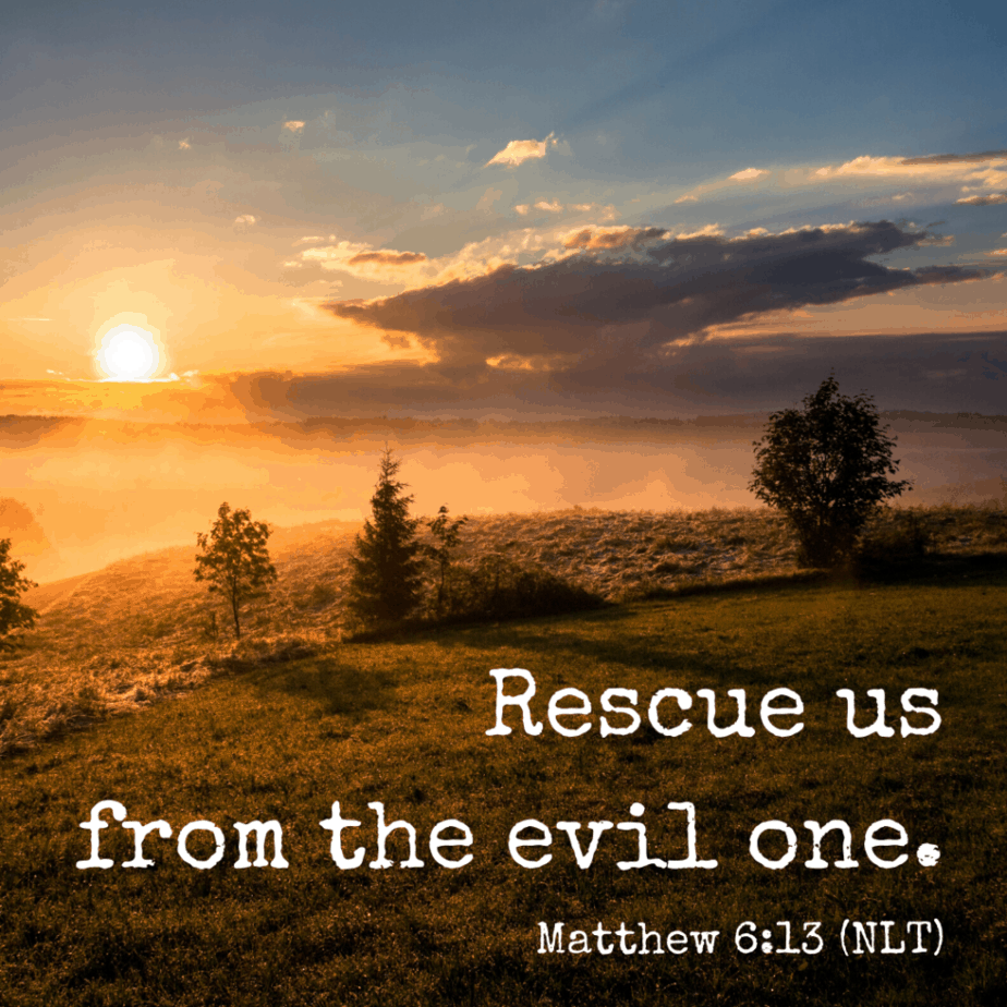 Rescue us from the evil one. Matthe 6:13 (NLT)