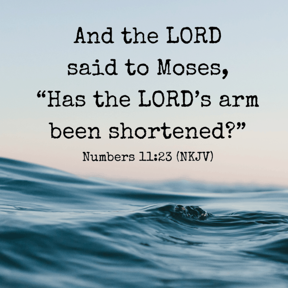 "And the LORD said to Moses, ""Has the LORD's arm been shortened?"" - Numbers 11:23 (NKJV)"