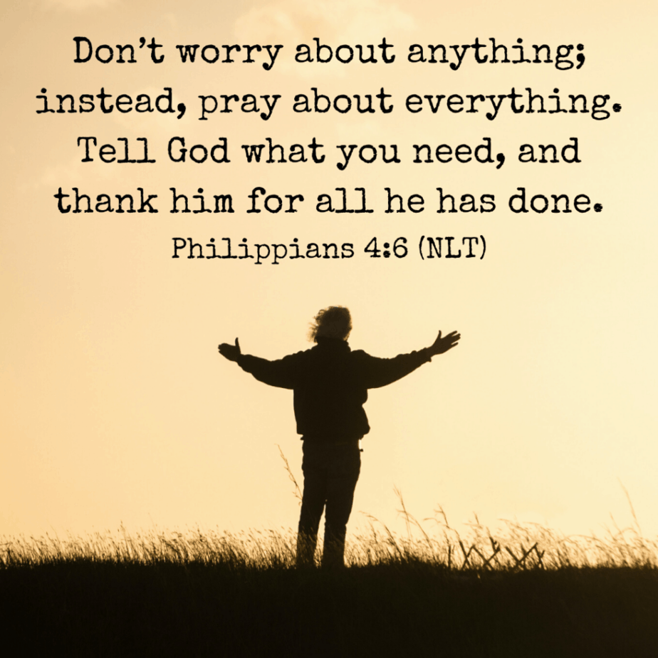 Don't worry about anything; instead, pray about everything. Tell God what you need, and thank him for all he has done (Philippians 4:6 NLT).