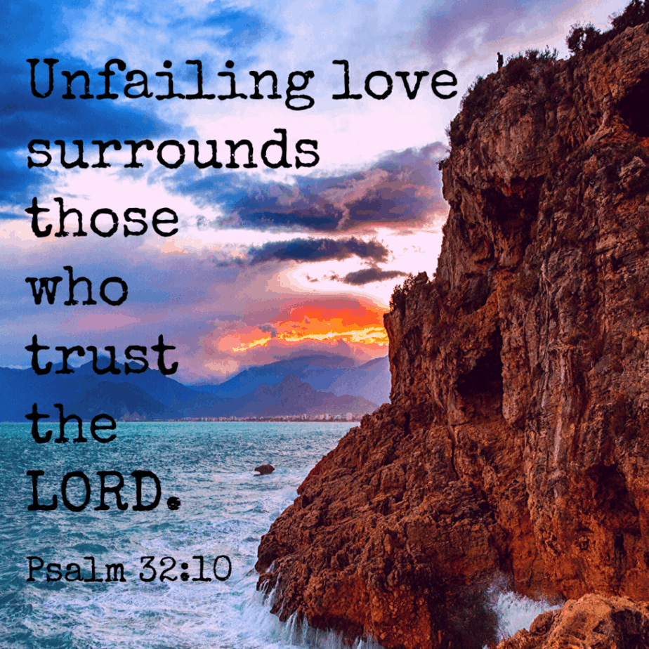Unfailing love surrounds those who trust the LORD. Psalm 32:10 (NLT)