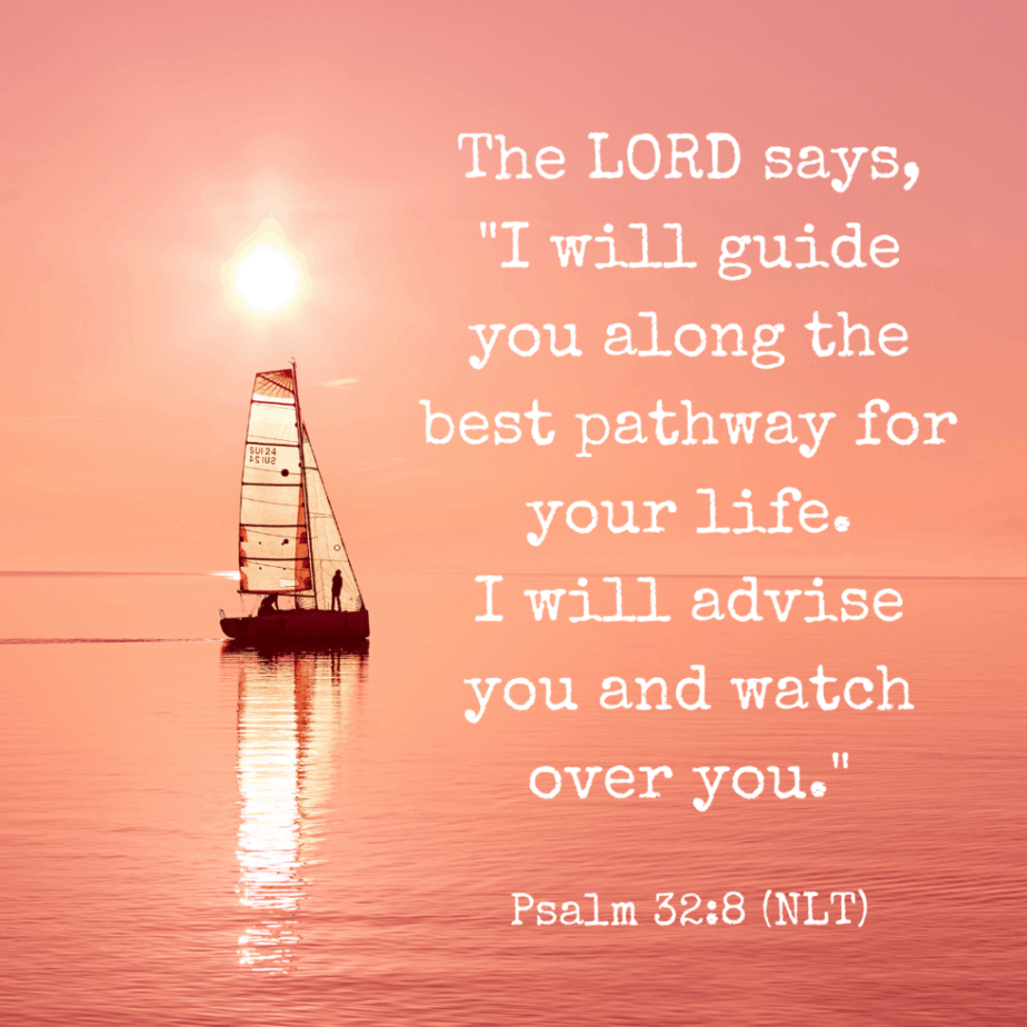 """The Lord says, """"I will guide you along the best pathway for your life. I will advise you and watch over you."""" Psalm 32:8 (NLT)"""
