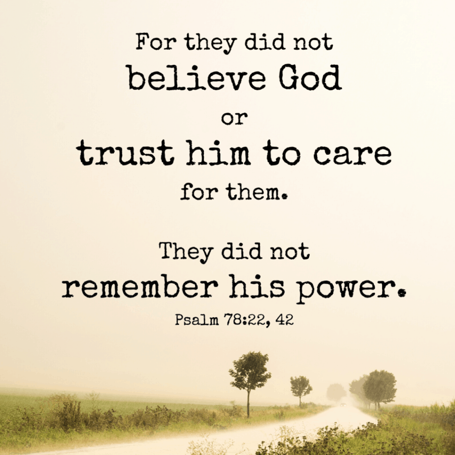 For they did not believe God or trust him to care for them. They did not remember his power (Psalm 78:22, 42 NLT).