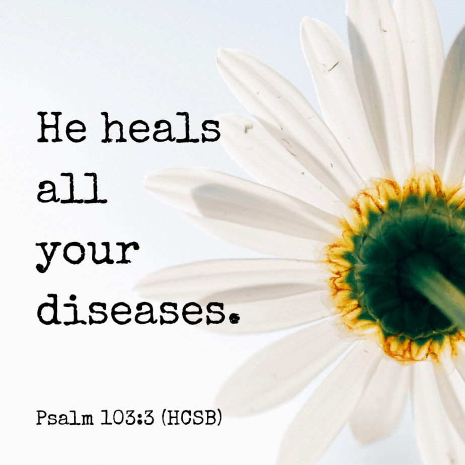 He heals all your diseases. Psalm 103:3 (HCSB)