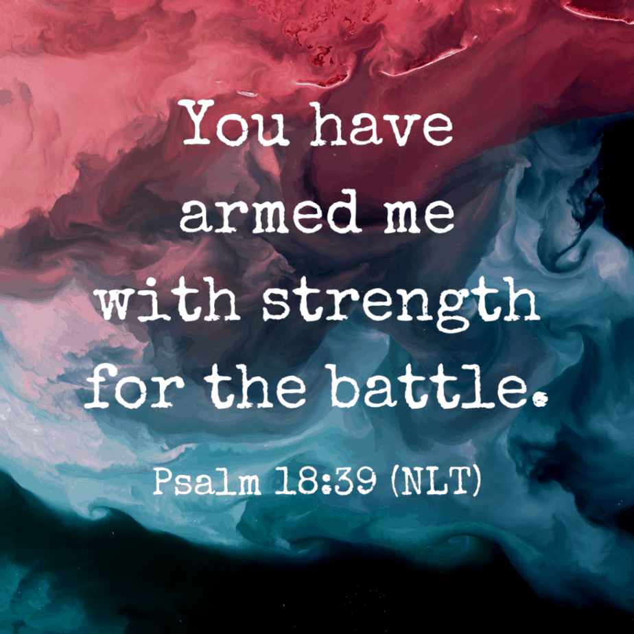 You have armed me with strength for the battle. - Psalm 18:39 (NLT)