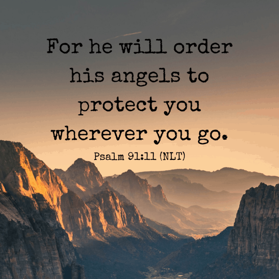 For he will order his angels to protect you wherever you go. - Psalm 91:11 (NLT)