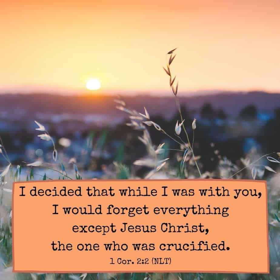 I decided that while I was with you, I would forget everything except Jesus Christ, the one who was crucified. - 1 Corinthians 2:2 (NLT)