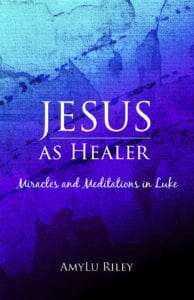 Jesus as Healer: Miracles and Meditations in Luke by AmyLu Riley - book cover
