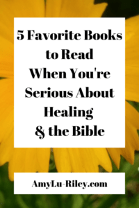 5 Favorite Books to Read When You're Serious About Healing & the Bible - AmyLu-Riley.com